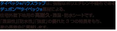 タイベック®ハウスラップは、強靱なポリエチレン不織布であるデュポン™タイベック®素材による、住宅外壁下地用の透湿・防水シートです。「透湿性」「防水性」「強度」の優れた3つの特長をもち、家の長寿命に貢献します。